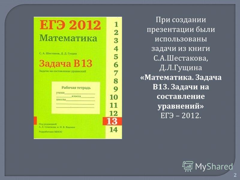 2 При создании презентации были использованы задачи из книги С. А. Шестакова, Д. Л. Гущина « Математика. Задача В 13. Задачи на составление уравнений » ЕГЭ – 2012.