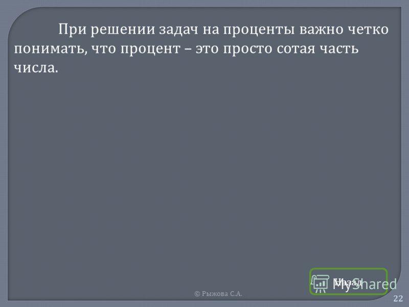 © Рыжова С. А. 22 При решении задач на проценты важно четко понимать, что процент – это просто сотая часть числа. Назад