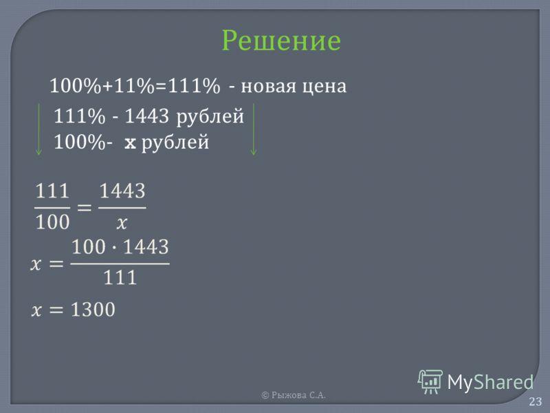 © Рыжова С. А. 23 Решение 100%+11%=111% - новая цена 111% - 1443 рублей 100%- x рублей