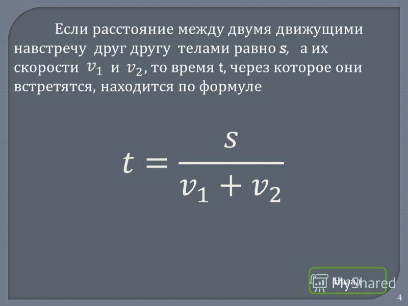 4 Если расстояние между двумя движущими навстречу друг другу телами равно s, а их скорости и, то время t, через которое они встретятся, находится по формуле Назад