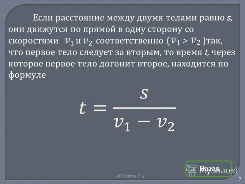 © Рыжова С. А. 7 Если расстояние между двумя телами равно s, они движутся по прямой в одну сторону со скоростями и соответственно ( > ) так, что первое тело следует за вторым, то время t, через которое первое тело догонит второе, находится по формуле