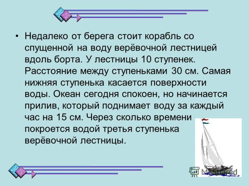Недалеко от берега стоит корабль со спущенной на воду верёвочной лестницей вдоль борта. У лестницы 10 ступенек. Расстояние между ступеньками 30 см. Самая нижняя ступенька касается поверхности воды. Океан сегодня спокоен, но начинается прилив, который