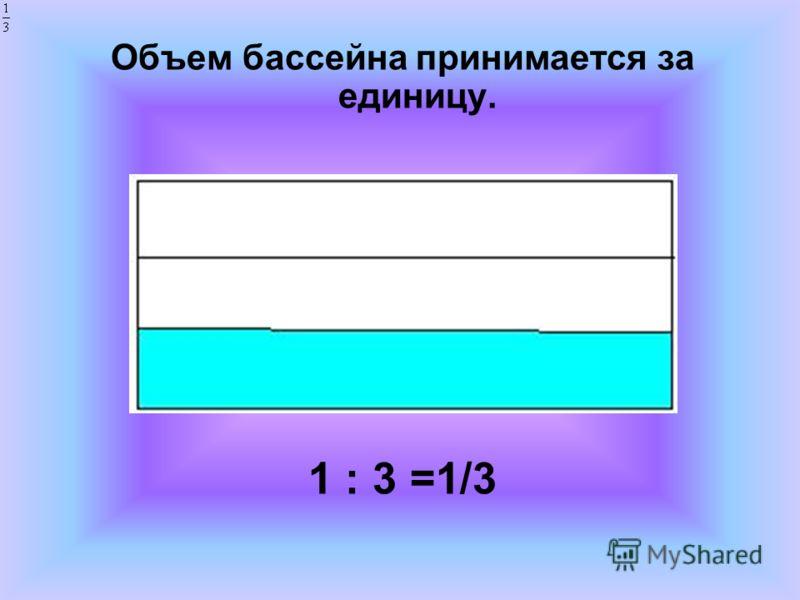 Объем бассейна принимается за единицу. 1 : 3 =1/3