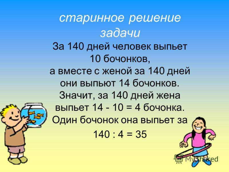 старинное решение задачи За 140 дней человек выпьет 10 бочонков, а вместе с женой за 140 дней они выпьют 14 бочонков. Значит, за 140 дней жена выпьет 14 - 10 = 4 бочонка. Один бочонок она выпьет за 140 : 4 = 35