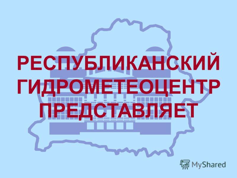 РЕСПУБЛИКАНСКИЙ ГИДРОМЕТЕОЦЕНТР ПРЕДСТАВЛЯЕТ