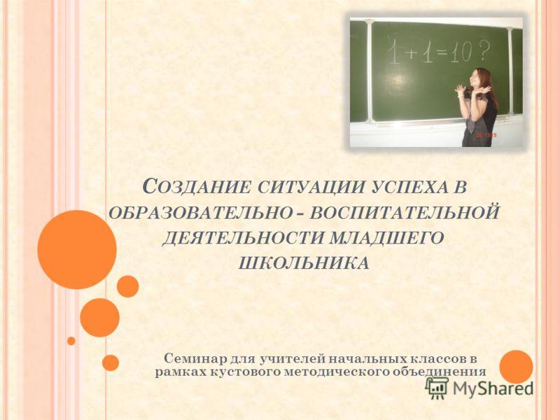 С ОЗДАНИЕ СИТУАЦИИ УСПЕХА В ОБРАЗОВАТЕЛЬНО - ВОСПИТАТЕЛЬНОЙ ДЕЯТЕЛЬНОСТИ МЛАДШЕГО ШКОЛЬНИКА Семинар для учителей начальных классов в рамках кустового методического объединения