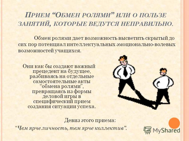 П РИЕМ О БМЕН РОЛЯМИ ИЛИ О ПОЛЬЗЕ ЗАНЯТИЙ, КОТОРЫЕ ВЕДУТСЯ НЕПРАВИЛЬНО. Они как бы создают важный прецедент на будущее, разбиваясь на отдельные самостоятельные акты обмена ролями, превращаясь из формы деловой игры в специфический прием создания ситуа