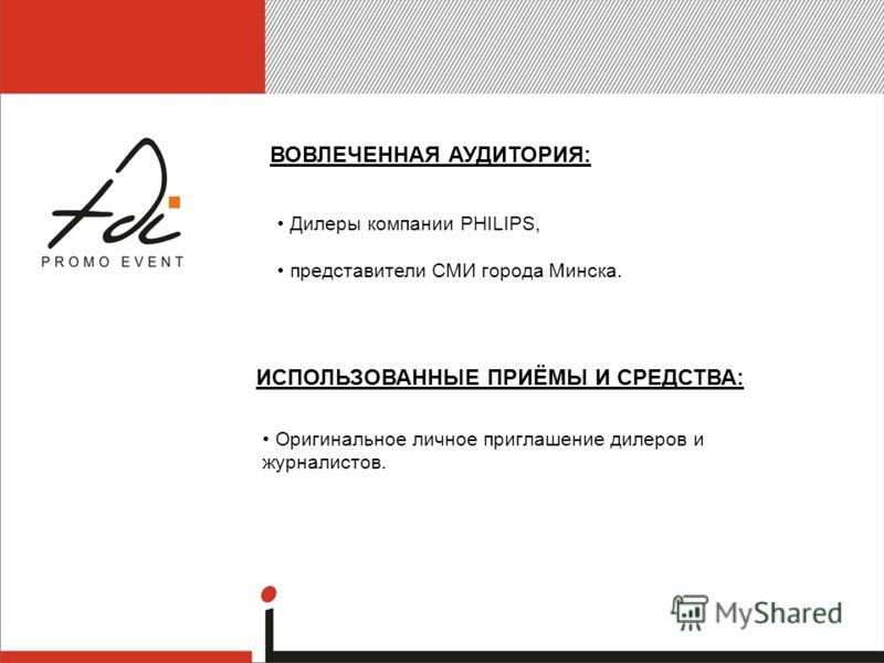 ИСПОЛЬЗОВАННЫЕ ПРИЁМЫ И СРЕДСТВА: ВОВЛЕЧЕННАЯ АУДИТОРИЯ: Дилеры компании PHILIPS, представители СМИ города Минска. Оригинальное личное приглашение дилеров и журналистов.