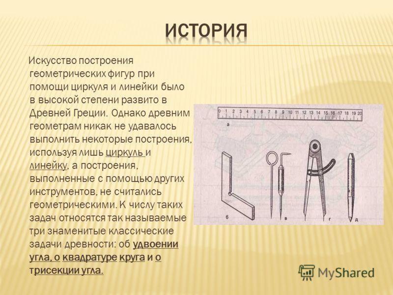 Искусство построения геометрических фигур при помощи циркуля и линейки было в высокой степени развито в Древней Греции. Однако древним геометрам никак не удавалось выполнить некоторые построения, используя лишь циркуль и линейку, а построения, выполн