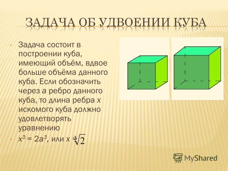 Задача состоит в построении куба, имеющий объём, вдвое больше объёма данного куба. Если обозначить через а ребро данного куба, то длина ребра х искомого куба должно удовлетворять уравнению x 3 = 2a 3, или x =