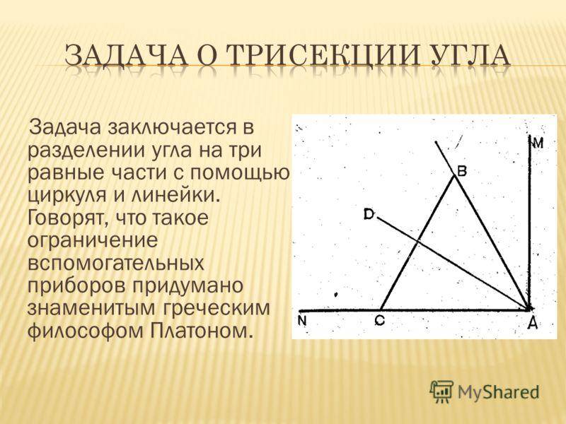 Задача заключается в разделении угла на три равные части с помощью циркуля и линейки. Говорят, что такое ограничение вспомогательных приборов придумано знаменитым греческим философом Платоном.