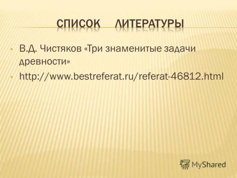 В.Д. Чистяков «Три знаменитые задачи древности» http://www.bestreferat.ru/referat-46812.html