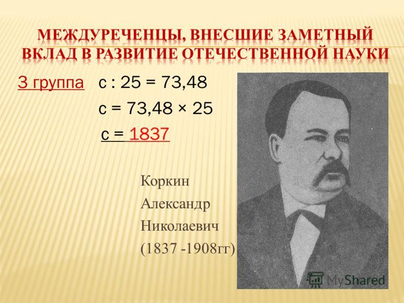3 группас : 25 = 73,48 с = 73,48 × 25 с = 1837 Коркин Александр Николаевич (1837 -1908гг)