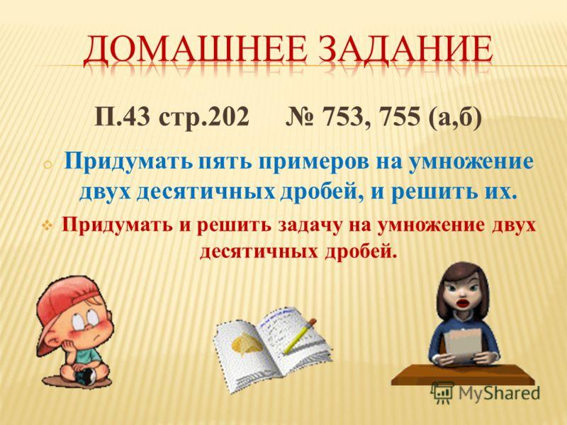 П.43 стр.202 753, 755 (а,б) o Придумать пять примеров на умножение двух десятичных дробей, и решить их. Придумать и решить задачу на умножение двух десятичных дробей.