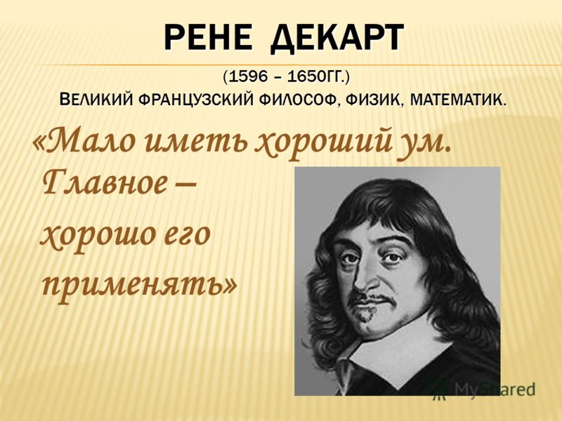 РЕНЕ ДЕКАРТ (1596 – 1650ГГ.) В ЕЛИКИЙ ФРАНЦУЗСКИЙ ФИЛОСОФ, ФИЗИК, МАТЕМАТИК. «Мало иметь хороший ум. Главное – хорошо его применять»