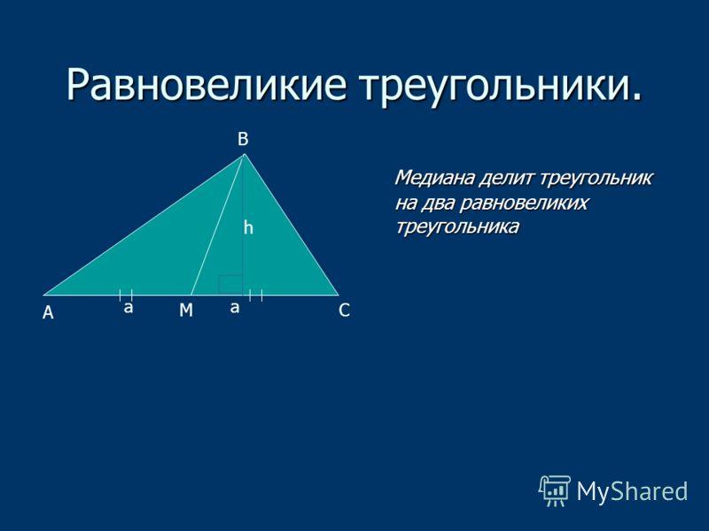 Медиана делит треугольник на два равновеликих треугольника Медиана делит треугольник на два равновеликих треугольника В А СМ aa h Равновеликие треугольники.