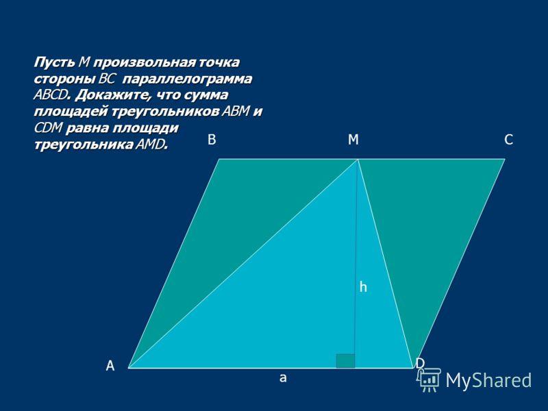 А ВС D M Пусть М произвольная точка стороны ВС параллелограмма АВСD. Докажите, что сумма площадей треугольников АВМ и CDМ равна площади треугольника АМD. a h