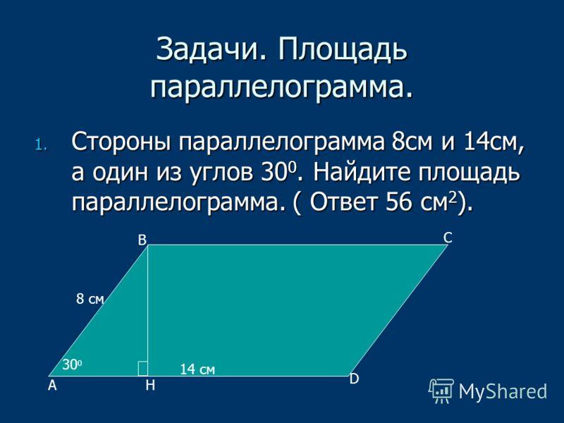 Задачи. Площадь параллелограмма. 1. Стороны параллелограмма 8см и 14см, а один из углов 30 0. Найдите площадь параллелограмма. ( Ответ 56 см 2 ). А В С D 30 0 14 см 8 см Н