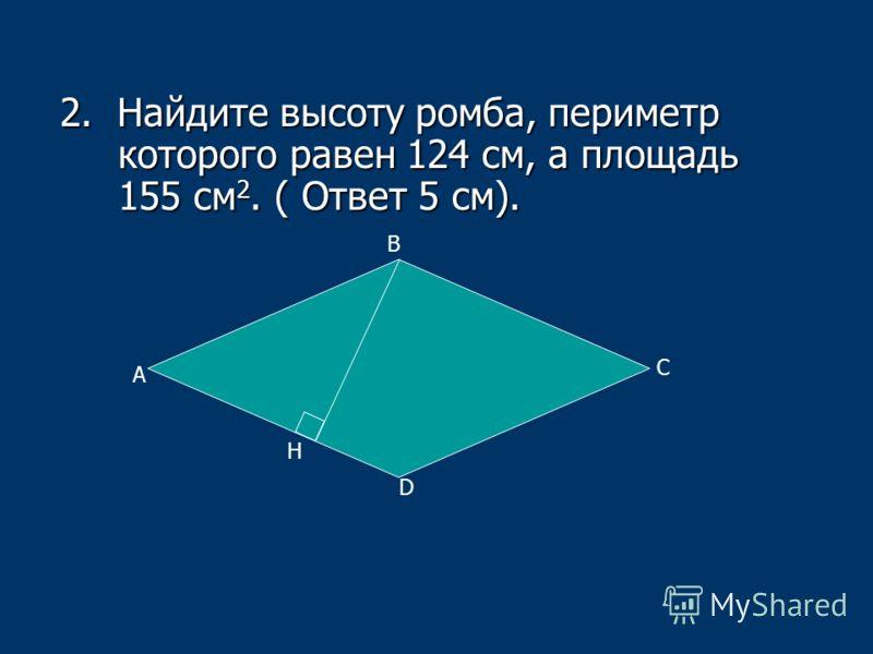 2. Найдите высоту ромба, периметр которого равен 124 см, а площадь 155 см 2. ( Ответ 5 см). А В С D H
