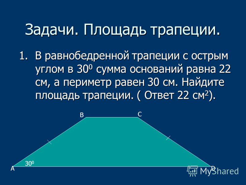 Задачи. Площадь трапеции. 1. В равнобедренной трапеции с острым углом в 30 0 сумма оснований равна 22 см, а периметр равен 30 см. Найдите площадь трапеции. ( Ответ 22 см 2 ). 30 0 A B C D