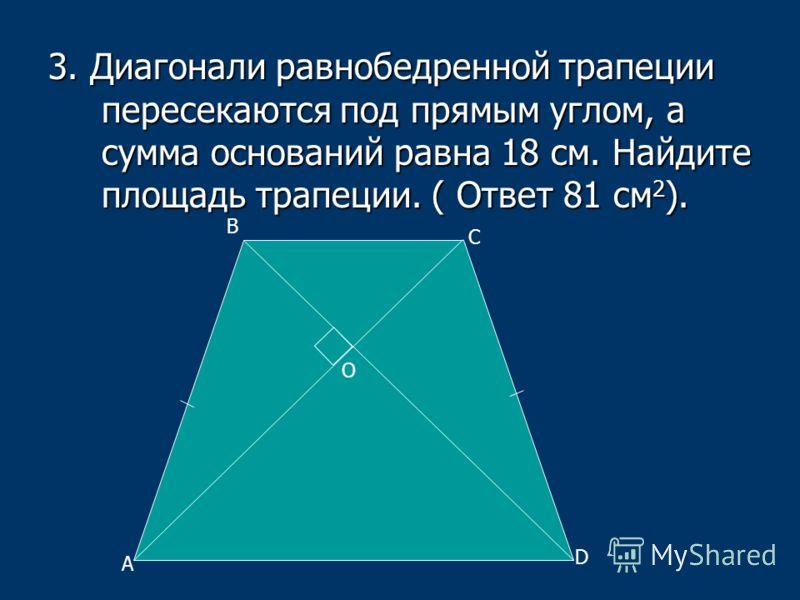 3. Диагонали равнобедренной трапеции пересекаются под прямым углом, а сумма оснований равна 18 см. Найдите площадь трапеции. ( Ответ 81 см 2 ). A B C D O
