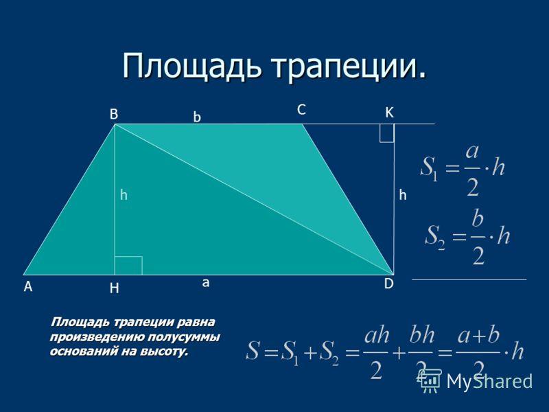 Площадь трапеции. Площадь трапеции равна произведению полусуммы оснований на высоту. Площадь трапеции равна произведению полусуммы оснований на высоту. C а b hh A B D H K