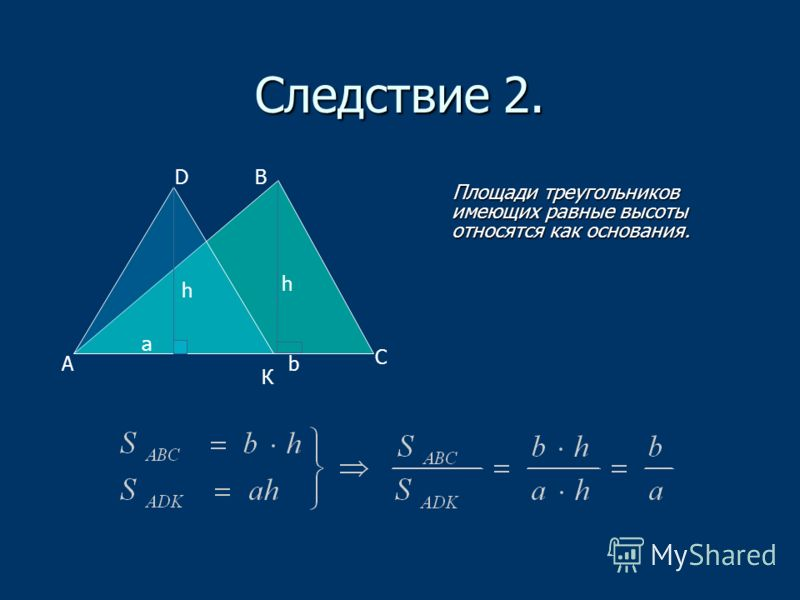 Следствие 2. Площади треугольников имеющих равные высоты относятся как основания. Площади треугольников имеющих равные высоты относятся как основания. A h h a b B C D К