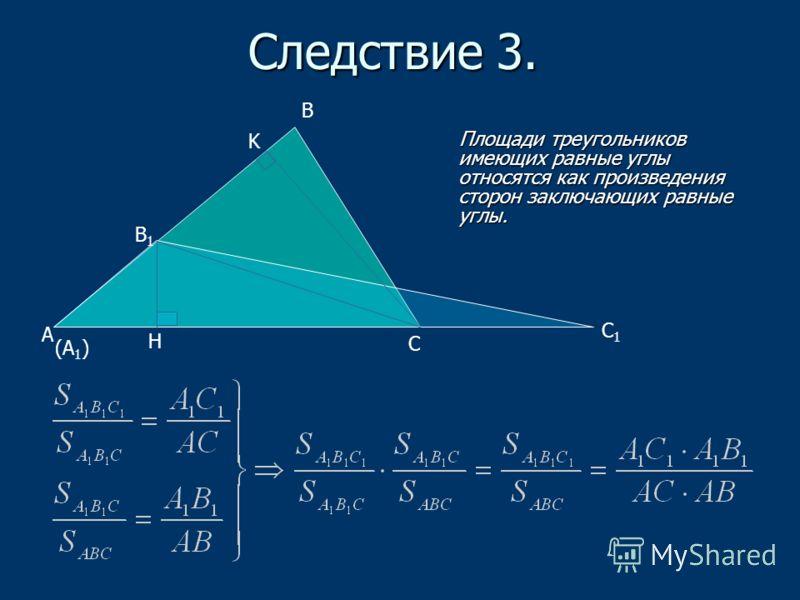 Следствие 3. Площади треугольников имеющих равные углы относятся как произведения сторон заключающих равные углы. Площади треугольников имеющих равные углы относятся как произведения сторон заключающих равные углы. А В С В1В1 H K С1С1 (А 1 )
