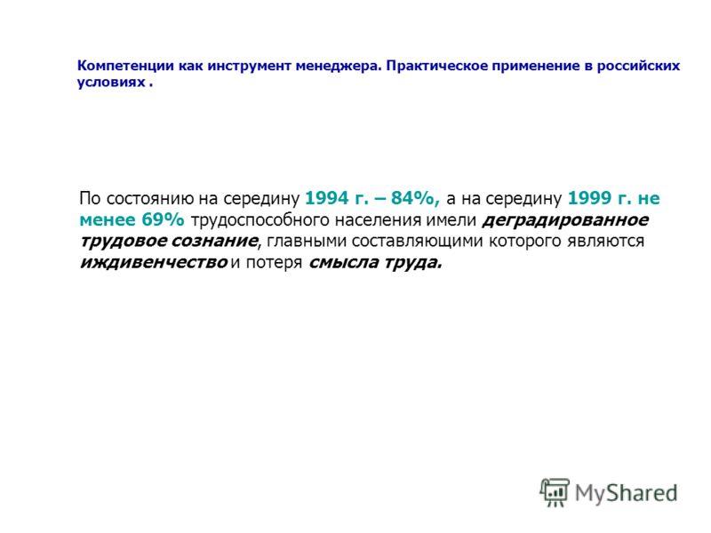 Компетенции как инструмент менеджера. Практическое применение в российских условиях. По состоянию на середину 1994 г. – 84%, а на середину 1999 г. не менее 69% трудоспособного населения имели деградированное трудовое сознание, главными составляющими