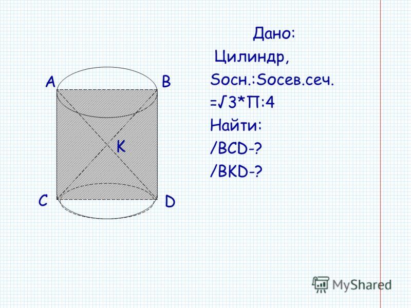 Дано: Цилиндр, Sосн.:Sосев.сеч. =3*П:4 Найти: /BCD-? /BKD-? K AB D C