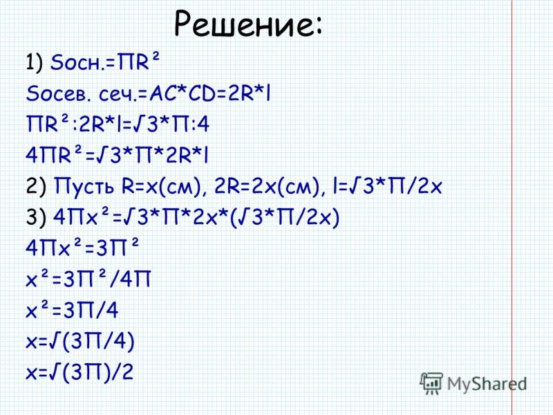 Решение: 1) Sосн.=ПR² Sосев. сеч.=AC*CD=2R*l ПR²:2R*l=3*П:4 4ПR²=3*П*2R*l 2) Пусть R=x(см), 2R=2x(см), l=3*П/2x 3) 4Пx²=3*П*2x*(3*П/2x) 4Пx²=3П² x²=3П²/4П x²=3П/4 x=(3П/4) x=(3П)/2