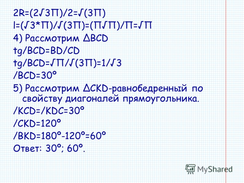 2R=(23П)/2=(3П) l=(3*П)/(3П)=(ПП)/П=П 4) Рассмотрим BCD tg/BCD=BD/CD tg/BCD=П/(3П)=1/3 /BCD=30º 5) Рассмотрим CKD-равнобедренный по свойству диагоналей прямоугольника. /KCD=/KDC=30º /CKD=120º /BKD=180º-120º=60º Ответ: 30º; 60º.