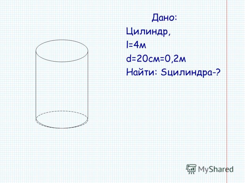 Дано: Цилиндр, l=4м d=20см=0,2м Найти: Sцилиндра-?