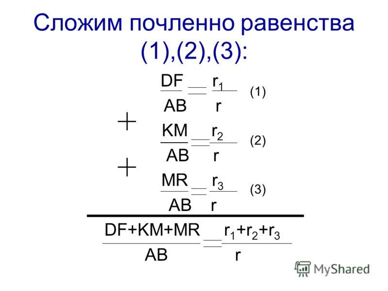Сложим почленно равенства (1),(2),(3): DF r 1 AB r KM r 2 AB r MR r 3 AB r DF+KM+MR r 1 +r 2 +r 3 AB r (1) (2) (3)