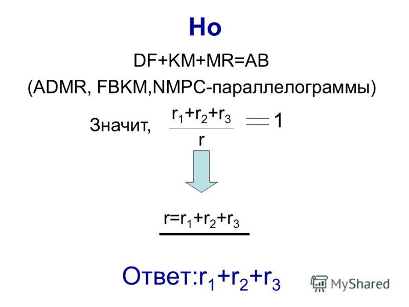 Но DF+KM+MR=AB (ADMR, FBKM,NMPC-параллелограммы) r 1 +r 2 +r 3 r r=r 1 +r 2 +r 3 Ответ:r 1 +r 2 +r 3 Значит, 1
