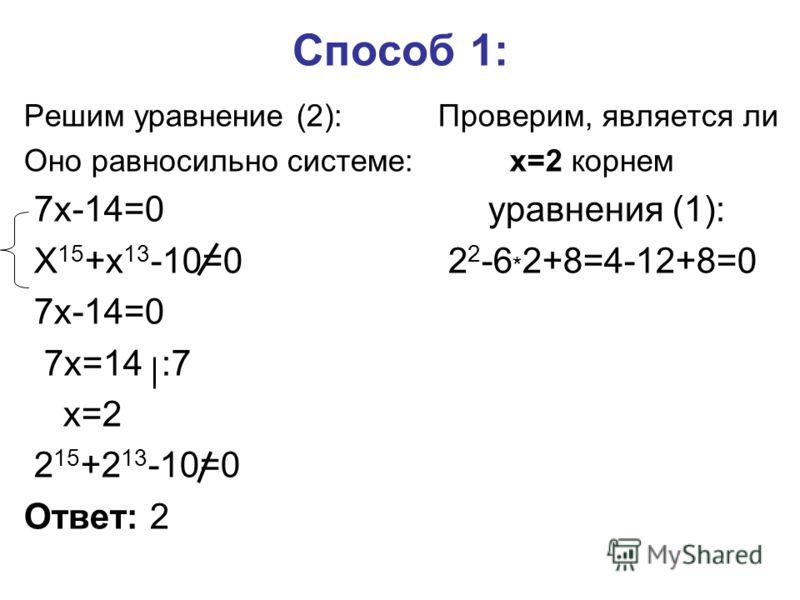 Способ 1: Решим уравнение (2): Проверим, является ли Оно равносильно системе: x=2 корнем 7x-14=0 уравнения (1): X 15 +x 13 -10=0 2 2 -6 * 2+8=4-12+8=0 7x-14=0 7x=14 :7 x=2 2 15 +2 13 -10=0 Ответ: 2