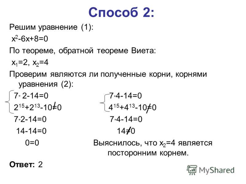 Способ 2: Решим уравнение (1): x 2 -6x+8=0 По теореме, обратной теореме Виета: x 1 =2, x 2 =4 Проверим являются ли полученные корни, корнями уравнения (2): 7 * 2-14=0 7 * 4-14=0 2 15 +2 13 -10=0 4 15 +4 13 -10=0 7 * 2-14=0 7 * 4-14=0 14-14=0 14=0 0=0