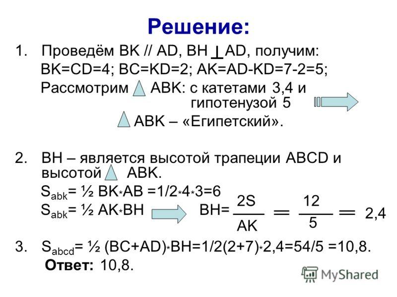 Решение: 1.Проведём BK // AD, BH AD, получим: BK=CD=4; BC=KD=2; AK=AD-KD=7-2=5; Рассмотрим ABK: с катетами 3,4 и гипотенузой 5 ABK – «Египетский». 2.BH – является высотой трапеции ABCD и высотой ABK. S abk = ½ BK * AB =1/2 * 4 * 3=6 S abk = ½ AK * BH