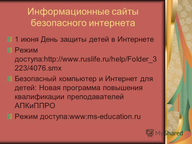 Информационные сайты безопасного интернета 1 июня День защиты детей в Интернете Режим доступа:http://www.ruslife.ru/help/Folder_3 223/4076.smx Безопасный компьютер и Интернет для детей: Новая программа повышения квалификации преподавателей АПКиППРО Р