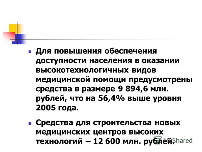 Для повышения обеспечения доступности населения в оказании высокотехнологичных видов медицинской помощи предусмотрены средства в размере 9 894,6 млн. рублей, что на 56,4% выше уровня 2005 года. Средства для строительства новых медицинских центров выс