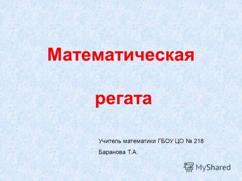 Математическая регата Учитель математики ГБОУ ЦО 218 Баранова Т.А.