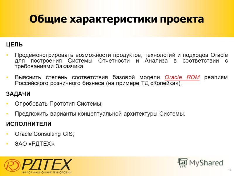 ЦЕЛЬ Продемонстрировать возможности продуктов, технологий и подходов Oracle для построения Системы Отчётности и Анализа в соответствии с требованиями Заказчика; Выяснить степень соответствия базовой модели Oracle RDM реалиям Российского розничного би