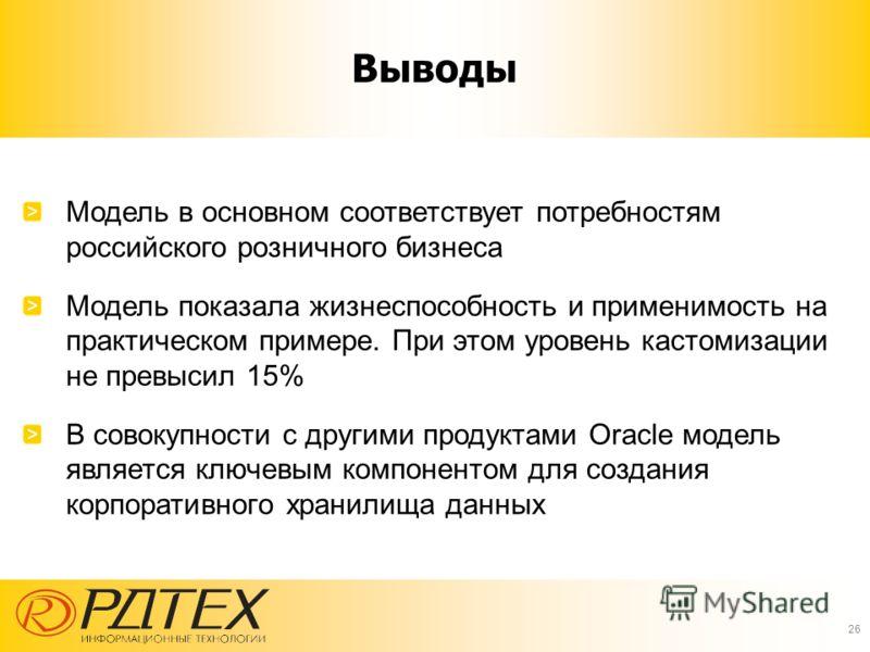 Выводы Модель в основном соответствует потребностям российского розничного бизнеса Модель показала жизнеспособность и применимость на практическом примере. При этом уровень кастомизации не превысил 15% В совокупности с другими продуктами Oracle модел