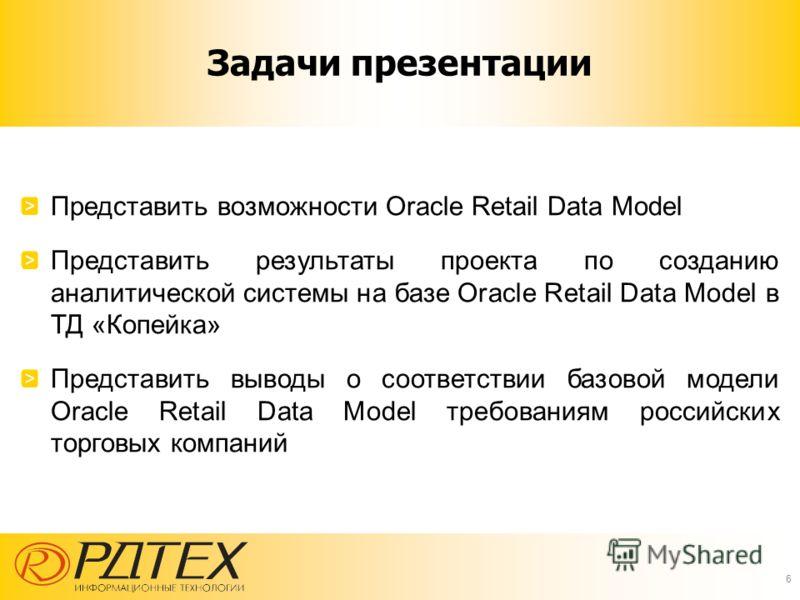 Задачи презентации 6 Представить возможности Oracle Retail Data Model Представить результаты проекта по созданию аналитической системы на базе Oracle Retail Data Model в ТД «Копейка» Представить выводы о соответствии базовой модели Oracle Retail Data