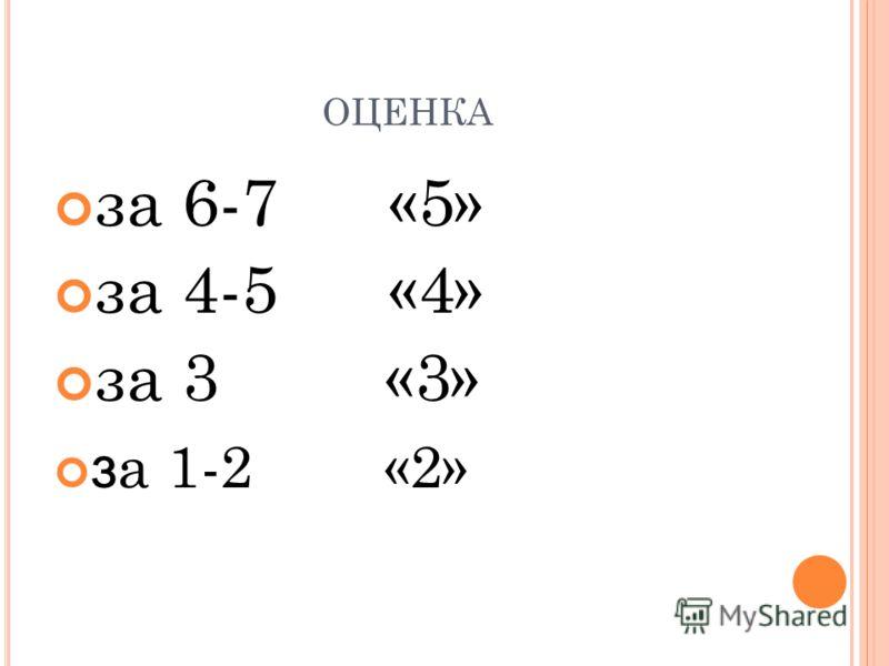 ОЦЕНКА за 6-7 «5» за 4-5 «4» за 3 «3» з а 1-2 «2»