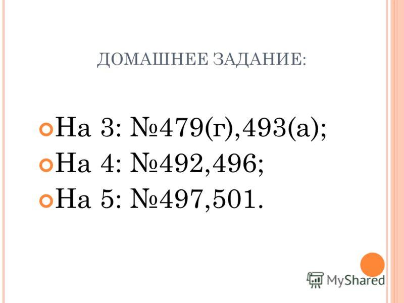 ДОМАШНЕЕ ЗАДАНИЕ: На 3: 479(г),493(а); На 4: 492,496; На 5: 497,501.