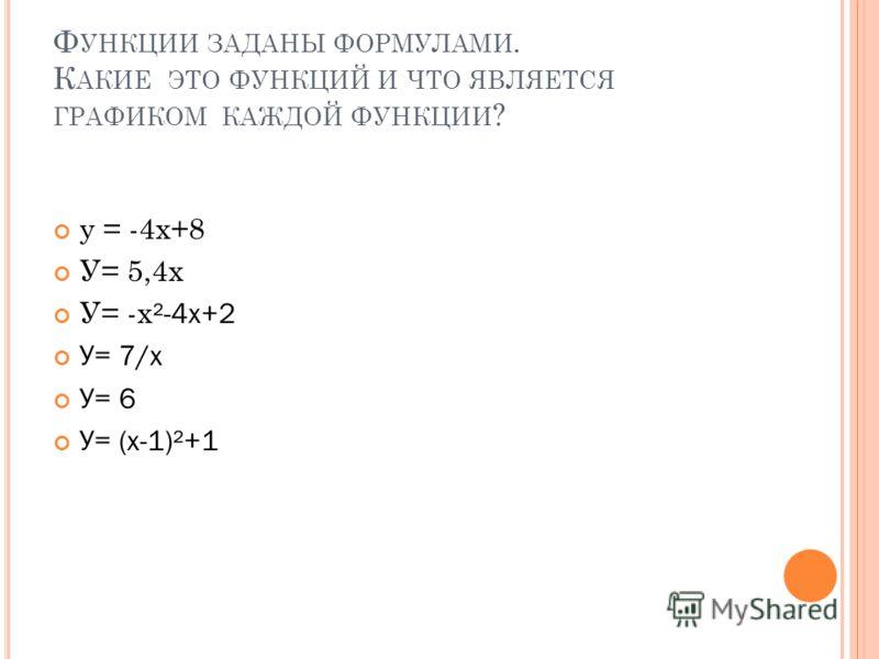 Ф УНКЦИИ ЗАДАНЫ ФОРМУЛАМИ. К АКИЕ ЭТО ФУНКЦИЙ И ЧТО ЯВЛЯЕТСЯ ГРАФИКОМ КАЖДОЙ ФУНКЦИИ ? у = -4х+8 У= 5,4х У= -х ²-4х+2 У= 7/х У= 6 У= (х-1)²+1