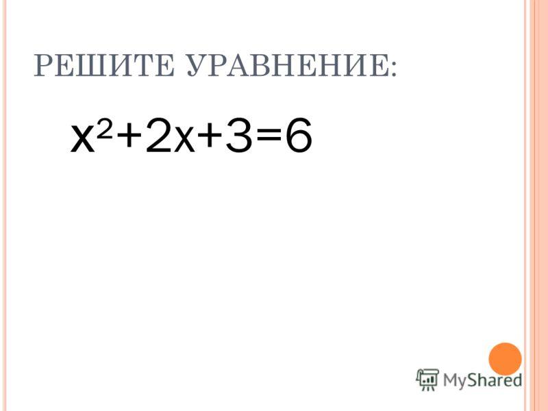 РЕШИТЕ УРАВНЕНИЕ: х ²+2х+3=6