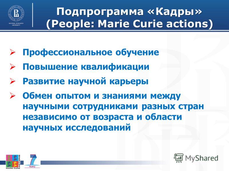 Подпрограмма «Кадры» (People: Marie Curie actions) Профессиональное обучение Повышение квалификации Развитие научной карьеры Обмен опытом и знаниями между научными сотрудниками разных стран независимо от возраста и области научных исследований
