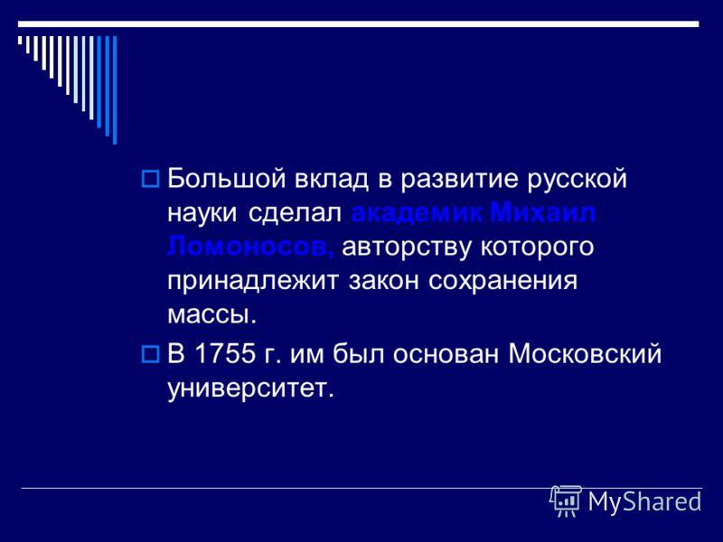 Большой вклад в развитие русской науки сделал академик Михаил Ломоносов, авторству которого принадлежит закон сохранения массы. В 1755 г. им был основан Московский университет.